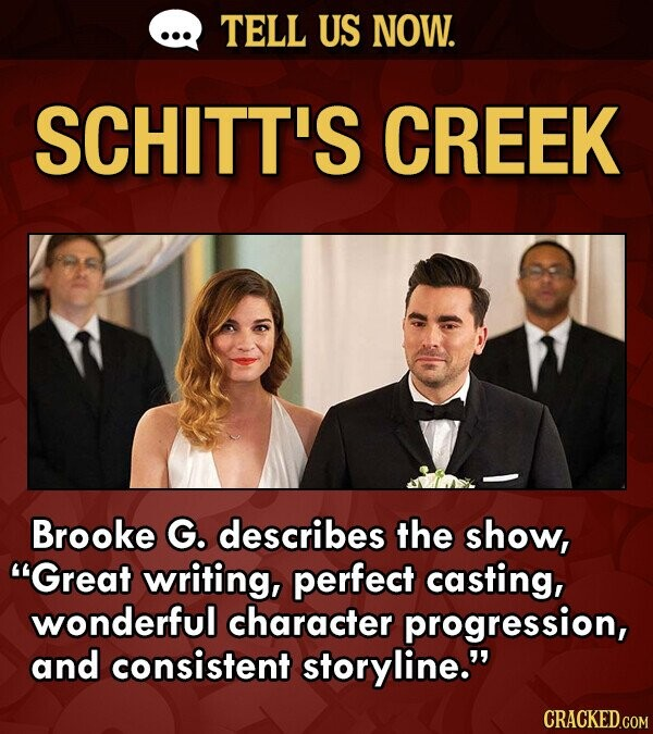TELL US NOW. SCHITT'S CREEK Brooke G. describes the show, Great writing, perfect casting, wonderful character progression, and consistent storyline.