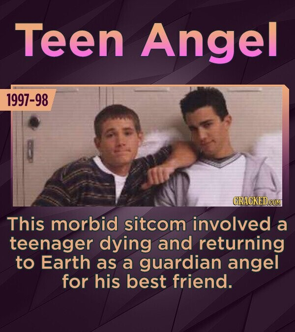 Teen Angel 1997-98 CRACKED This morbid sitcom involved a teenager dying and returning to Earth as a guardian angel for his best friend.