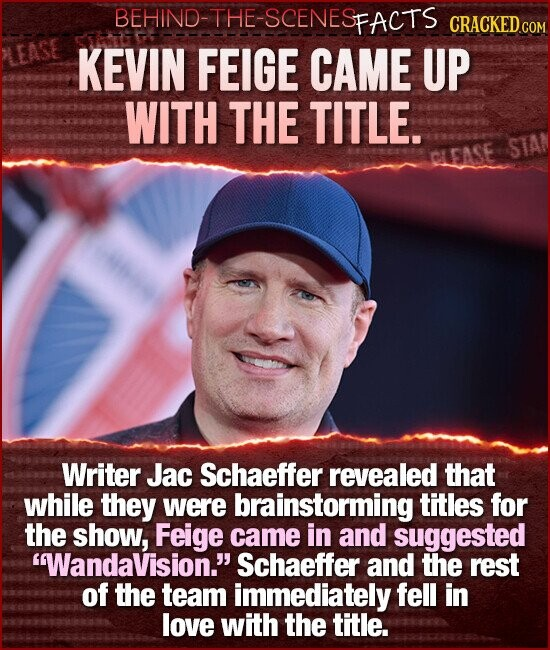 BEHIND-THE-SCENESFACTS CRACKEDcO KEVIN FEIGE CAME UP WITH THE TITLE. STAN Writer Jac Schaeffer revealed that while they were brainstorming titles for the show, Feige came in and suggested WandaVision. Schaeffer and the rest of the team immediately fell in love with the title.