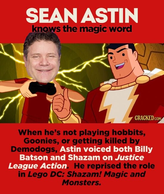 SEAN ASTIN knows the magic word When he's not playing hobbits, Goonies, or getting killed by Demodogs, Astin voiced both Billy Batson and Shazam on Justice League Action. He reprised the role in Lego DC: Shazam! Magic and Monsters.