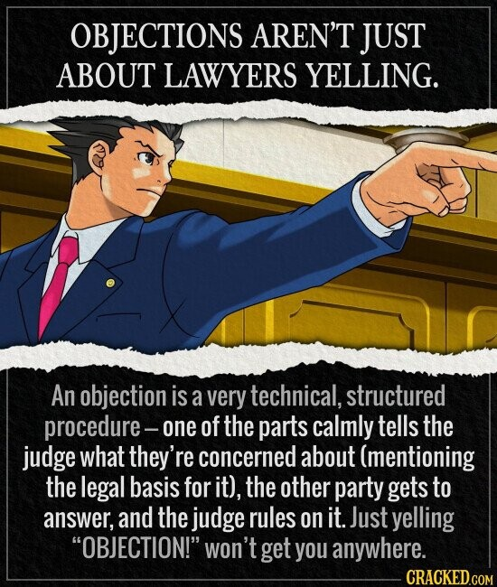 OBJECTIONS AREN'T JUST ABOUT LAWYERS YELLING. An objection is a very technical, structured procedure- one of the parts calmly tells the judge what they're concerned about (mentioning the legal basis for it), the other party gets to answer, and the judge rules on it. Just yelling OBJECTION! won't get you
