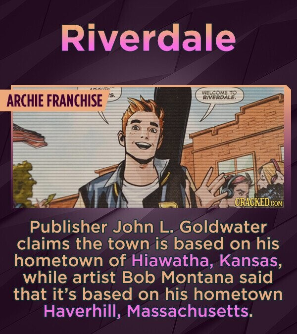Riverdale ARCHIE FRANCHISE WELCOME TO RIVERDALE. CRACKED CON Publisher John L. Goldwater claims the town is based on his hometown of Hiawatha, Kansas,
