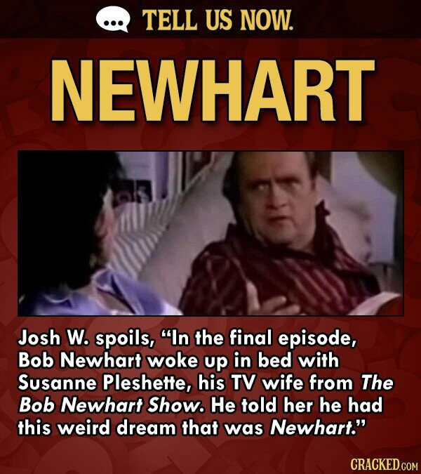 TELL US NOW. NEWHART Josh W. spoils, In the final episode, Bob Newhart woke up in bed with Susanne Pleshette, his TV wife from The Bob Newhart Show. He told her he had this weird dream that was Newhart.