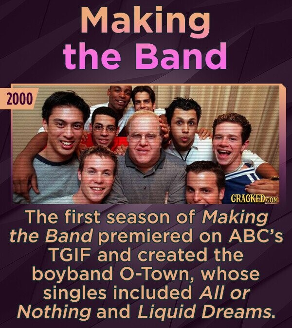 Making the Band 2000 CRACKED The first season of Making the Band premiered on ABC's TGIF and created the boyband O-Town, whose singles included All or Nothing and Liquid Dreams.
