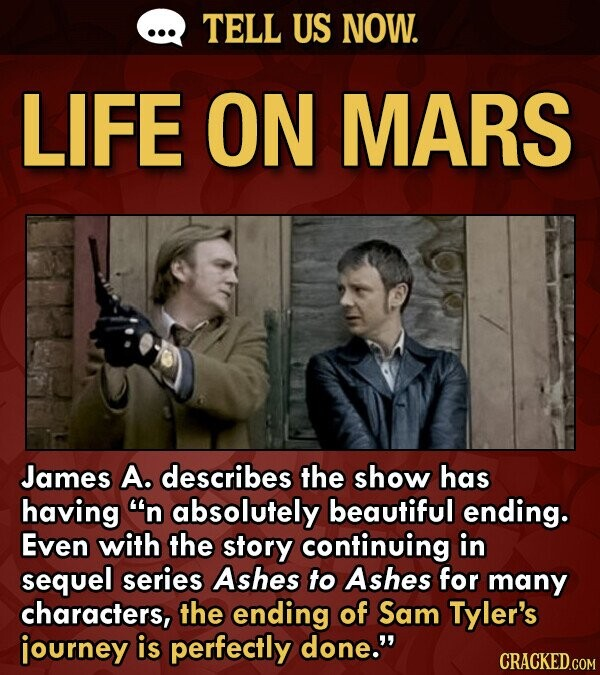 TELL US NOW. LiFE ON MARS James A. describes the show has having n absolutely beautiful ending. Even with the story continuing in sequel series Ashes to Ashes for many characters, the ending of Sam Tyler's journey is perfectly done.