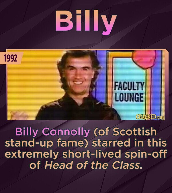Billy 1992 FACULTY LOUNGE CRACKED CO Billy Connolly (of Scottish stand-up fame) starred in this extremely short-lived spin-off of Head of the Class.