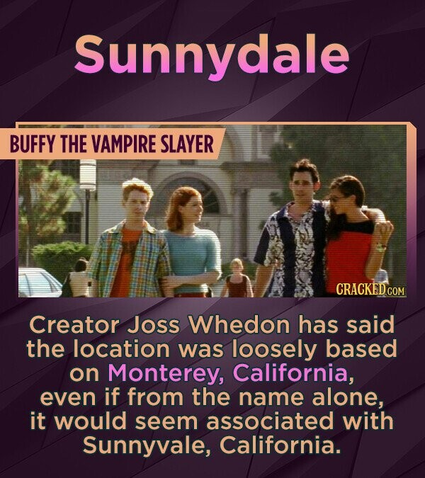 Sunnydale BUFFY THE VAMPIRE SLAYER Creator Joss Whedon has said the location was loosely based on Monterey, California, even if from the name alone, i