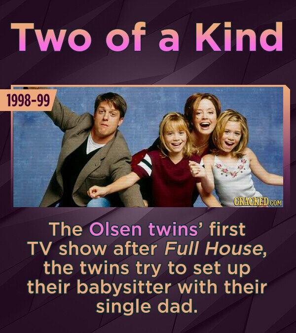 TWo of a Kind 1998-99 The Olsen twins' first TV show after Full House, the twins try to set up their babysitter with their single dad.