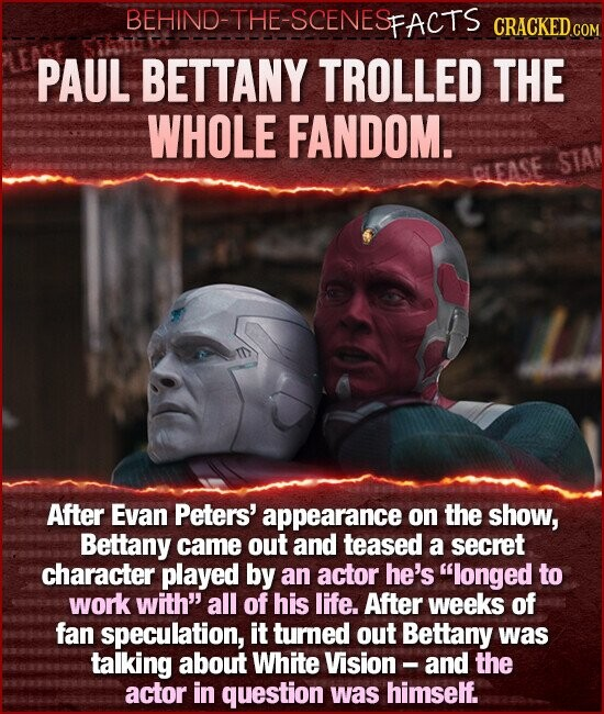 BEHIND-THE-SCENESFACTS PAUL BETTANY TROLLED THE WHOLE FANDOM. STAN CLEASE After Evan Peters' appearance on the show, Bettany came out and teased a secret character played by an actor he's longed to work with all of his life. After weeks of fan speculation, it turned out Bettany was talking about