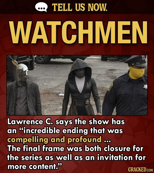 TELL US NOW. WATCHMEN Lawrence C. says the show has an incredible ending that was compelling and profound ... The final frame was both closure for the series as well as an invitation for more content. CRACKED.COM