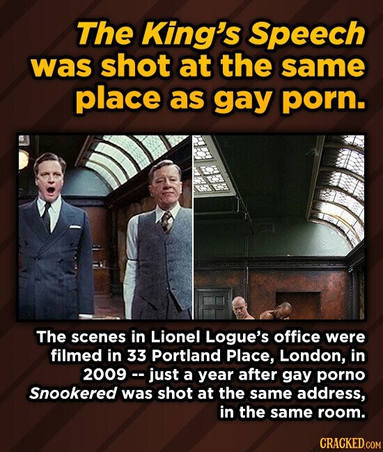 The King's Speech was shot at the same place as gay porn. The scenes in Lionel Logue's office were filmed in 33 Portland Place, London, in 2009- just a year after gay porno Snookered was shot at the same address, in the same room.