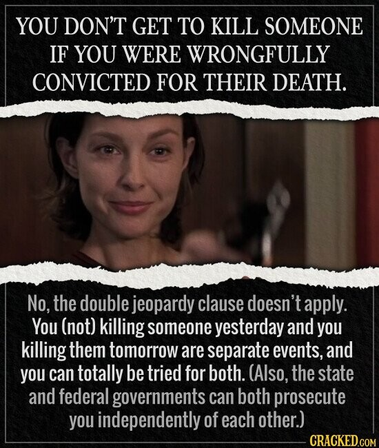 YOU DON'T GET TO KILL SOMEONE IF YOU WERE WRONGFULLY CONVICTED FOR THEIR DEATH. No, the double jeopardy clause doesn't apply. You (not) killing someone yesterday and you killing them tomorrow are separate events, and you can totally be tried for both. (Also, the state and federal governments can both