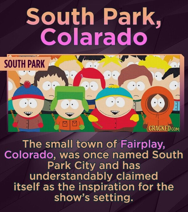 South Park, Colarado SOUTH PARK CRACKED COM The small town of Fairplay, Colorado, was once named South Park City and has understandably claimed itself