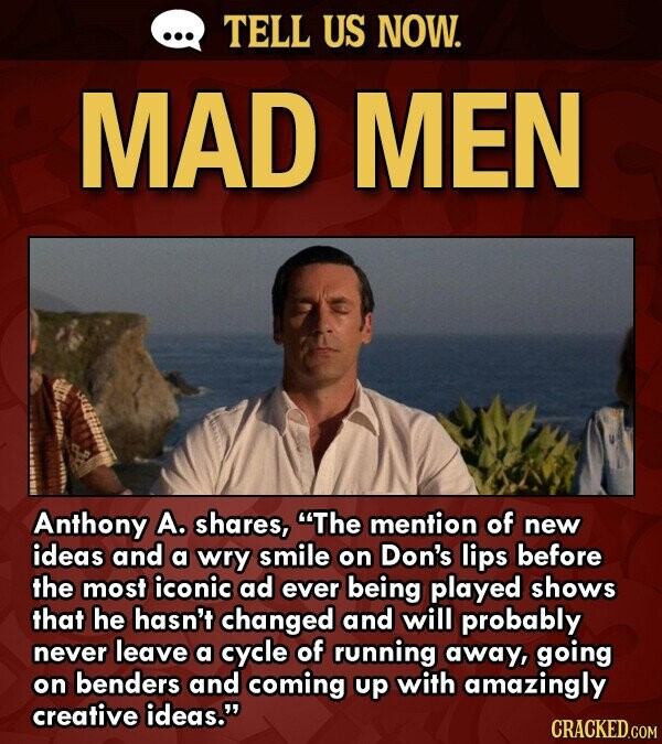TELL US NOW. MAD MEN Anthony A. shares, The mention of new ideas and a wry smile on Don's lips before the most iconic ad ever being played shows that he hasn't changed and will probably never leave a cycle of running away, going on benders and coming up with