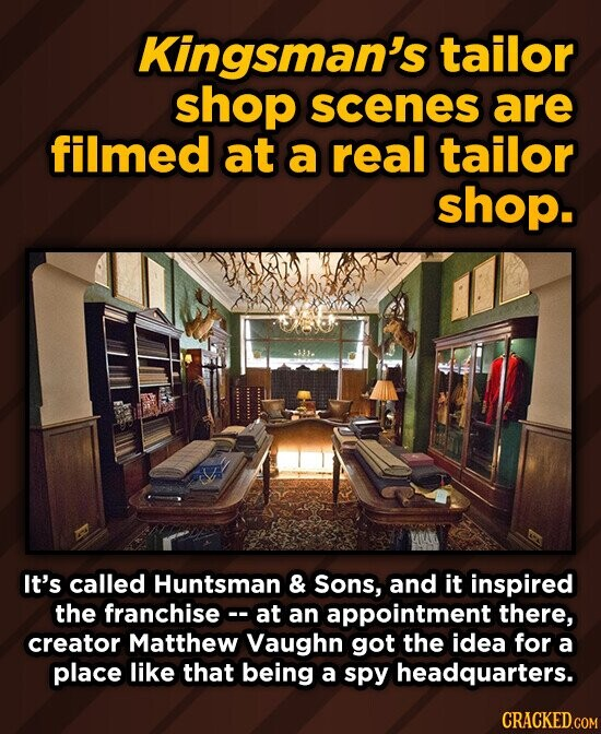 Kingsman's tailor shop scenes are filmed at a real tailor shop. It's called Huntsman & Sons, and it inspired the franchise at an appointment there, creator Matthew Vaughn got the idea for a place like that being a spy headquarters. CRACKED.COM