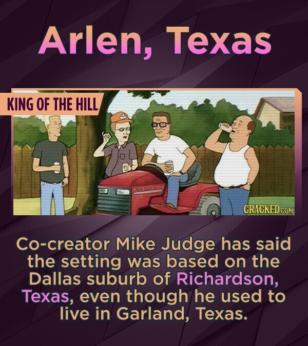 Arlen, Texas KING OF THE HILL CRACKED COM Co-creator Mike Judge has said the setting was based on the Dallas suburb of Richardson, Texas, even though