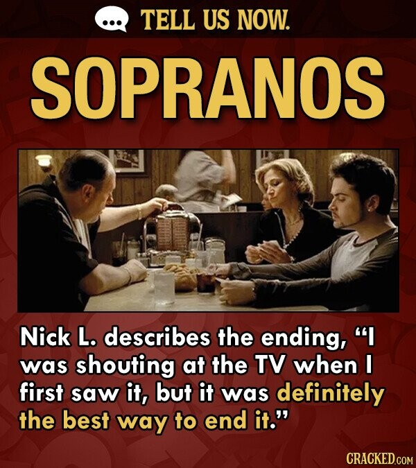 TELL US NOW. SOPRANOS Nick L. describes the ending, I was shouting at the TV when I first saw it, but it was definitely the best way to end it. CRACKED.COM