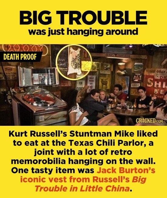 BIG TROUBLE was just hanging around DEATH PROOF TEXIS OnLy SHI B'E CRACKEDc Kurt Russell's Stuntman Mike liked to eat at the Texas Chili Parlor, a joint with a lot of retro memorobilia hanging on the wall. One tasty item was Jack Burton's iconic vest from Russell's Big Trouble in