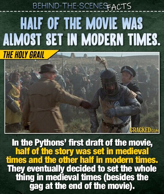 BEHIND-THE-SCENESFACTS HALF OF THE MOVIE WAS ALMOST SET IN MODERN TIMES. THE HOLY GRAIL CRACKED COM In the Pythons' first draft of the movie, half of the story was set in medieval times and the other half in modern times. They eventually decided to set the whole thing in medieval times