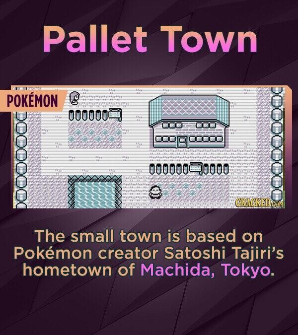 Pallet Town POKEMON 000000C E ao 2 E 00000090000 ORACKEDe oedes The small town is based on Pokemon creator Satoshi Tajiri's hometown of Machida, Tokyo