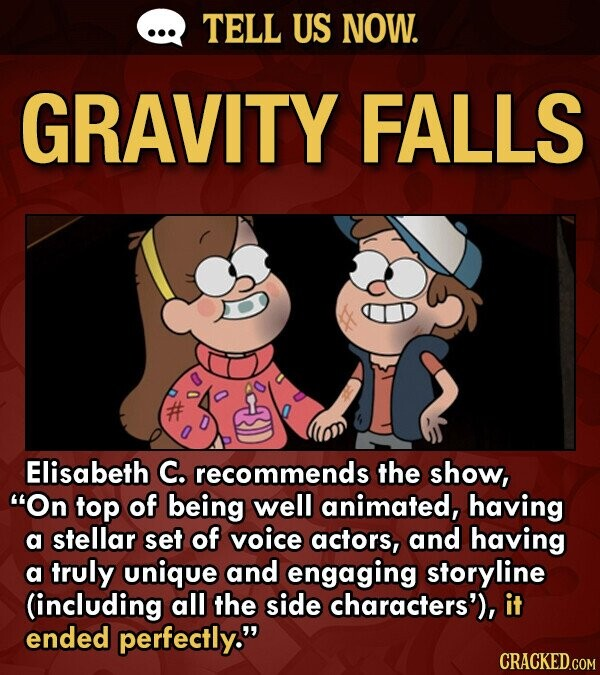 TELL US NOW. GRAVITY FALLS Elisabeth C. recommends the show, On top of being well animated, having a stellar set of voice actors, and having a truly unique and engaging storyline (including all the side characters'), it ended perfectly.