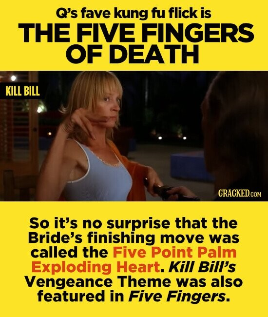 Q's fave kung fu flick is THE FIVE FINGERS OF DEATH KILL BILL So it's no surprise that the Bride's finishing move was called the Five Point Palm Exploding Heart. Kill Bill's Vengeance Theme was also featured in Five Fingers.