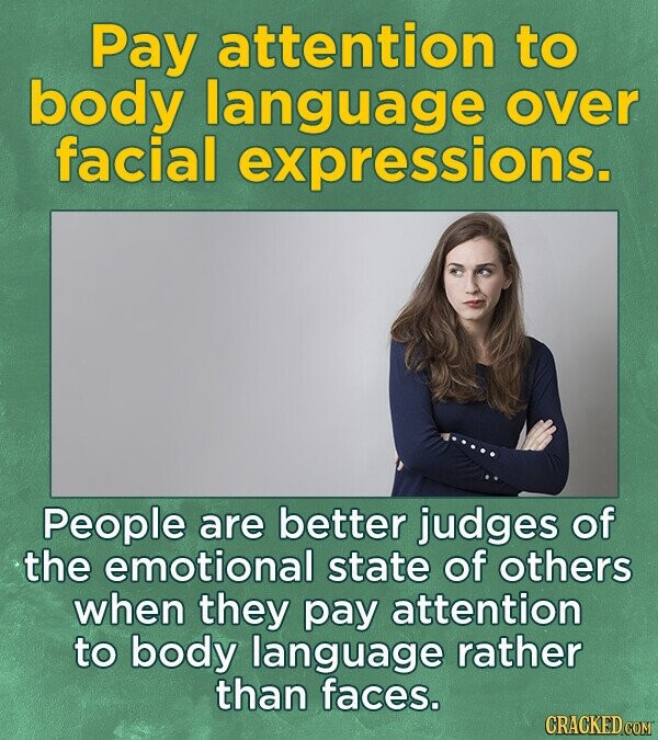 Pay attention to body language over facial expressions. People are better judges of the emotional state of others when they pay attention to body language rather than faces.