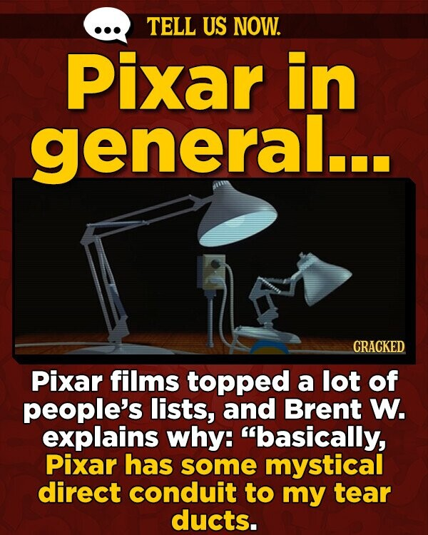 TELL US NOW. Pixar in general... CRACKED Pixar films topped a lot of people's lists, and Brent W. explains why: basically, Pixar has some mystical direct conduit to my tear ducts.