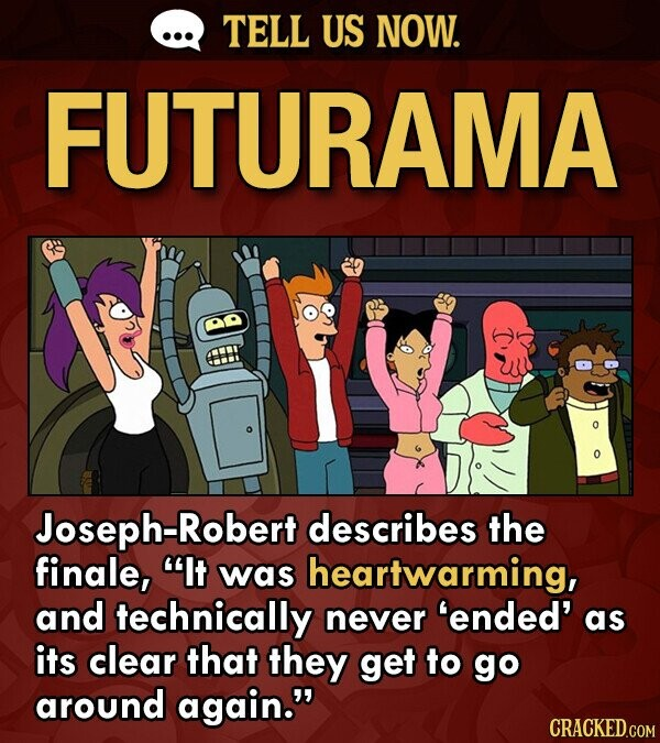 TELL US NOW. FUTURAMA o Joseph-Robert describes the finale, It was heartwarming, and technically never 'ended' as its clear that they get to go around again.