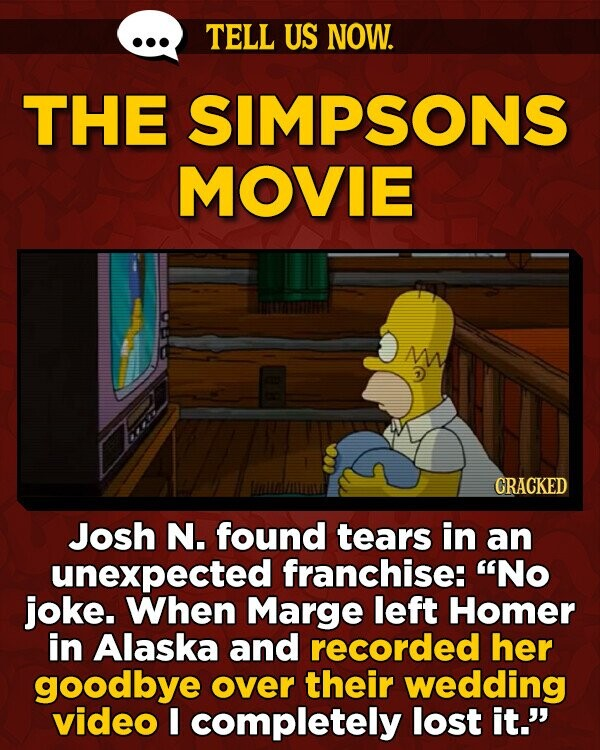 TELL US NOW. THE SIMPSONS MOVIE M CRACKED Josh N. found tears in an unexpected franchise: No joke. When Marge left Homer in Alaska and recorded her goodbye over their wedding video I completely lost it.'