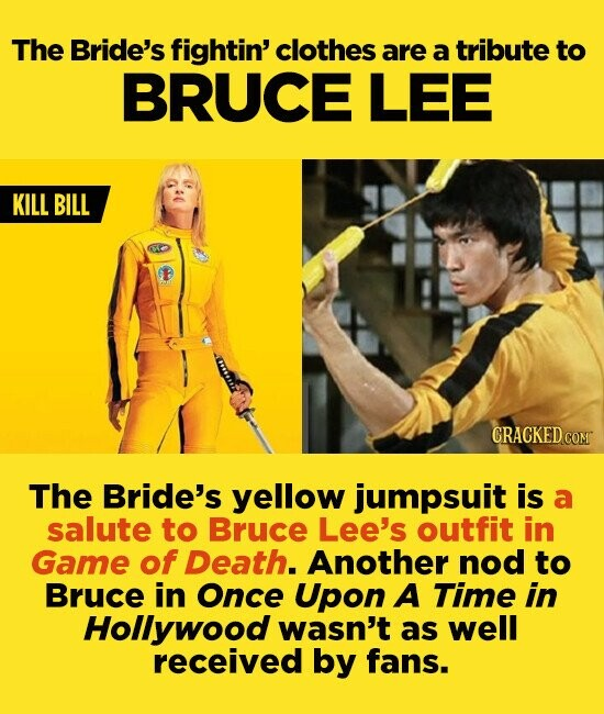 The Bride's fightin' clothes are a tribute to BRUCE LEE KILL BILL GRACKED COM The Bride's yellow jumpsuit is a salute to Bruce Lee's outfit in Game of Death. Another nod to Bruce in Once Upon A TimE in Hollywood wasn't as well received by fans.