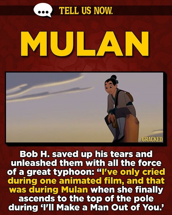 TELL US NOW. MULAN GRACKED Bob H. saved up his tears and unleashed them with all the force of a great typhoon: I've only cried during one animated film, and that was during Mulan when she finally ascends to the top of the pole during 'I'll Make a Man Out