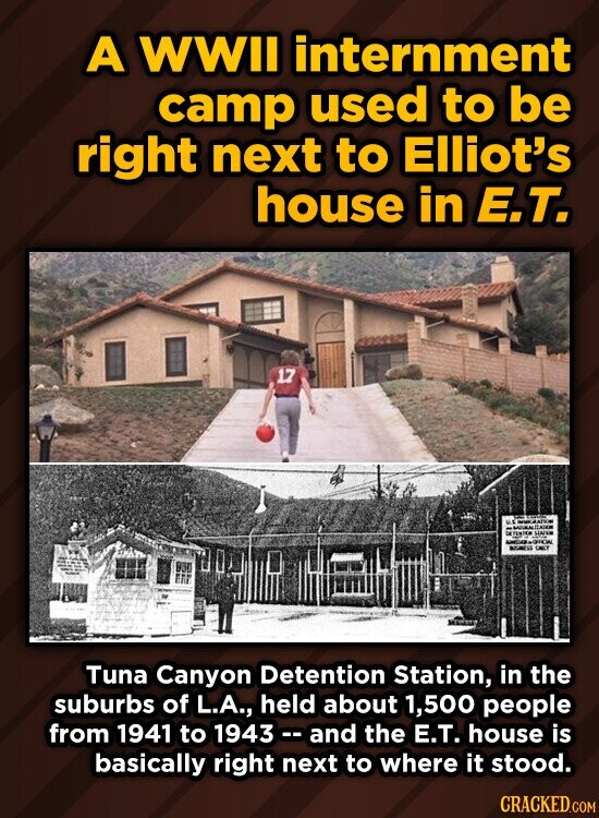 A WWIl internment camp used to be right next to Elliot's house in E.T. 17 Tuna Canyon Detention Station, in the suburbs of L.A., held about 500 people from 1941 to 1943 and the E.T. house is basically right next to where it stood.