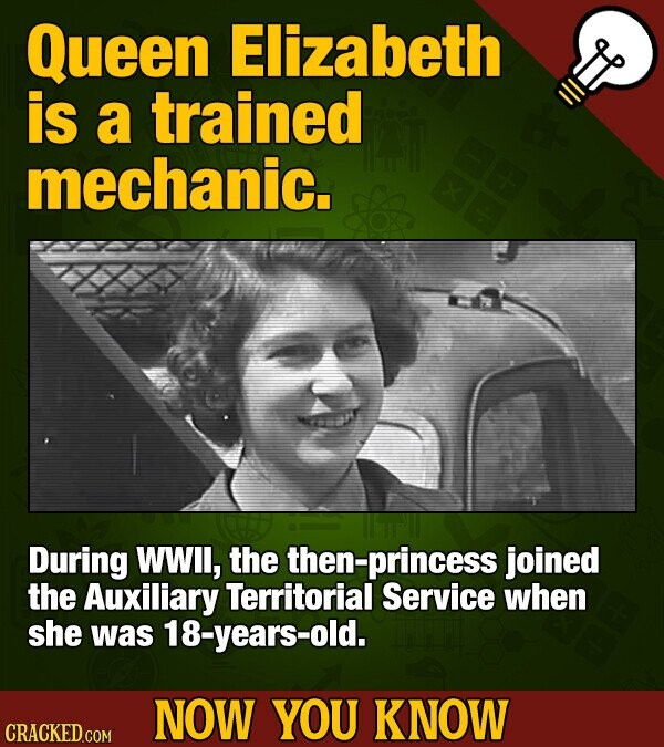 Queen Elizabeth is a trained mechanic. During WWll, the then-princess joined the Auxiliary Territorial Service when she was 18-years-old. NOW YOU KNOW CRACKED COM