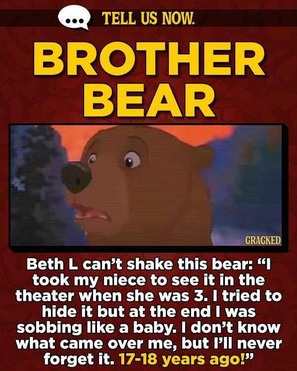 TELL US NOW. BROTHER BEAR CRACKED Beth L can't shake this bear: I took my niece to see it in the theater when she was 3. I tried to hide it but at the end I was sobbing like a baby. I don't know what came over me, but I'll