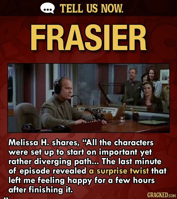 TELL US NOW. FRASIER Melissa H. shares, All the characters were set up to start on important yet rather diverging path... The last minute of episode revealed a surprise twist that left me feeling happy for a few hours after finishing it.