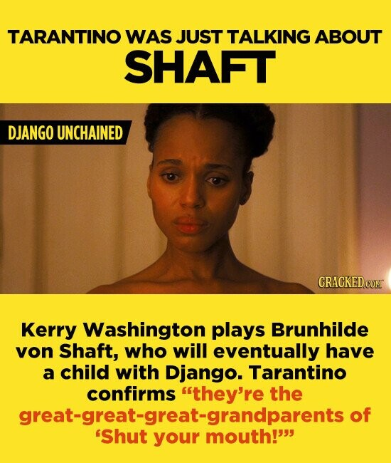 TARANTINO WAS JUST TALKING ABOUT SHAFT DJANGO UNCHAINED CRACKEDC Kerry Washington plays Brunhilde yon Shaft, who will eventually have a child with Django. Tarantino confirms they're the great-great-great-grandparents o 'Shut your mouth!