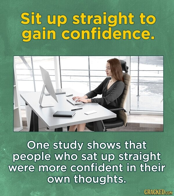Sit up straight to gain confidence. One study shows that people who sat up straight were more confident in their own thoughts.