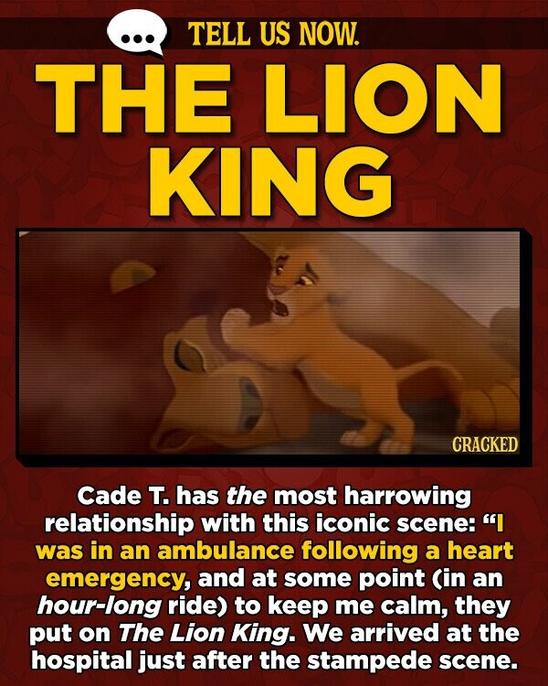 TELL US NOW. THE LION KING CRACKED Cade T. has the most harrowing relationship with this iconic scene:' I was in an ambulance following a heart emergency, and at some point Cin an hour-long ride) to keep me calm, they put on The Lion King. We arrived at the hospital