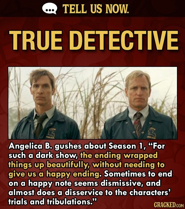 TELL US NOW. TRUE DETECTIVE Angelica B. gushes about Season 1, For such a dark show, the ending wrapped things up beautifully, without needing to give US a happy ending. Sometimes to end on a happy note seems dismissive, and almost does a disservice to the characters' trials and tribulations.