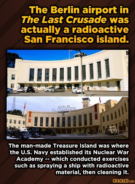 The Berlin airport in The Last Crusade was actually a radioactive San Francisco island. 1lll BERLIN ELUGHAEEN The man-made Treasure Island was where the U.S. Navy established its Nuclear War Academy which conducted exercises such as spraying a ship with radioactive material, then cleaning it.
