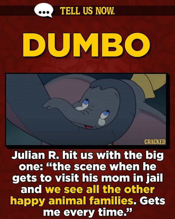 TELL US NOW. DUMBO CRACKED Julian R. hit us with the big one: the scene when he gets to visit his mom in jail and we see all the other happy animal families. Gets me every time.