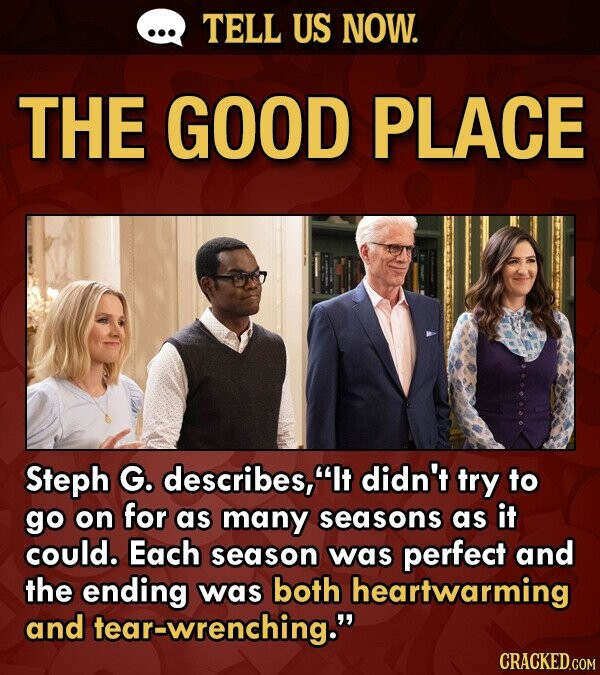 TELL US NOW. THE GOOD PLACE Steph G. describes, It didn't trY to go on for as many seasons as it could. Each season was perfect and the ending was both heartwarming and tear-wrenching.