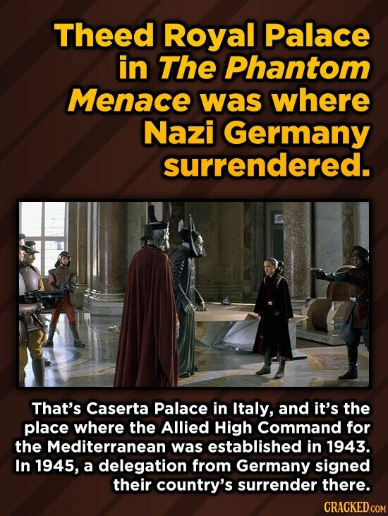 Theed Royal Palace in The Phantom Menace was where Nazi Germany surrendered. That's Caserta Palace in Italy, and it's the place where the Allied High Command for the Mediterranean was established in 1943. In 1945, a delegation from Germany signed their country's surrender there.