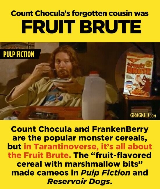 Count Chocula's forgotten cousin was FRUIT BRUTE PULP FICTION Count Chocula and FrankenBerry are the popular monster cereals, but in Tarantinoverse, it's all about the Fruit Brute. The fruit-flavored cereal with marshmallow bits made cameos in Pulp Fiction and Reservoir Dogs.