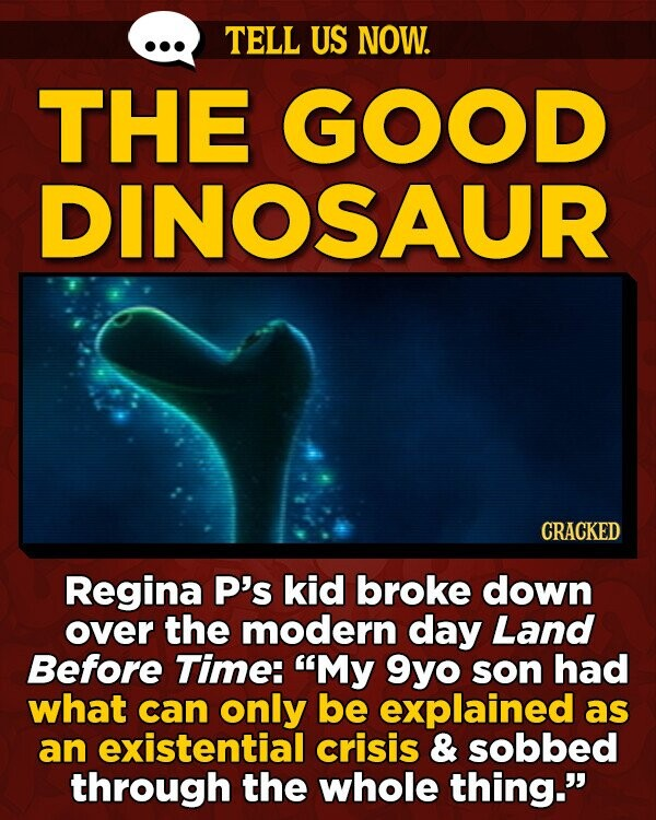TELL US NOW. THE GOOD DINOSAUR CRACKED Regina P's kid broke down over the modern day Land Before Time: My 9yo son had what can only be explained as an existential crisis & sobbed through the whole thing.