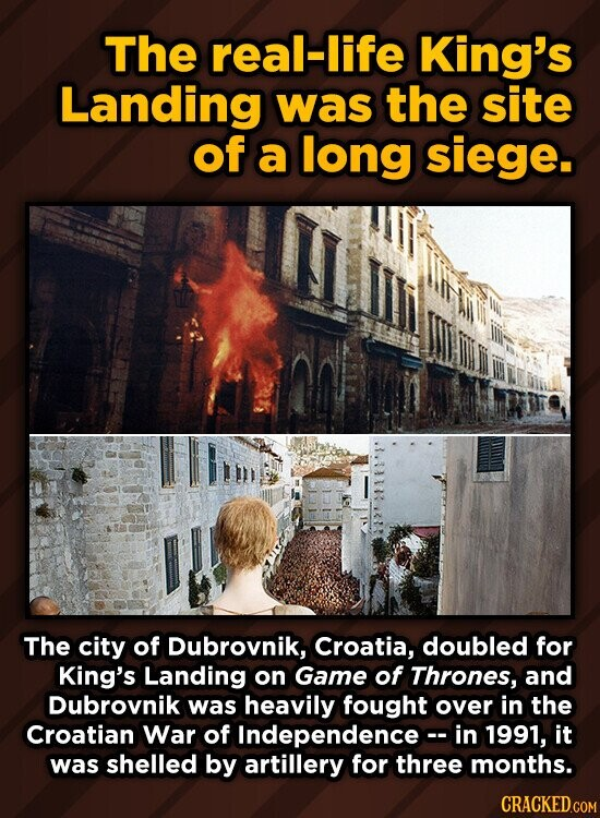 The real-life King's Landing was the site of a long siege. The city of Dubrovnik, Croatia, doubled for King's Landing on Game of Thrones, and Dubrovnik was heavily fought over in the Croatian War of f Independencec- in 1991, it was shelled by artillery for three months.