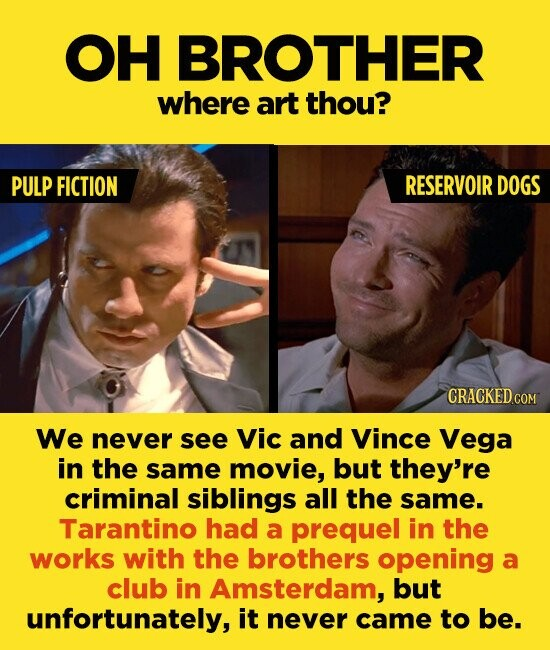 OH BROTHER where art thou? PULP FICTION RESERVOIR DOGS We never see Vic and Vince Vega in the same movie, but they're criminal siblings all the same. Tarantino had a prequel in the works with the brothers opening a club in Amsterdam, but unfortunately, it never came to be.