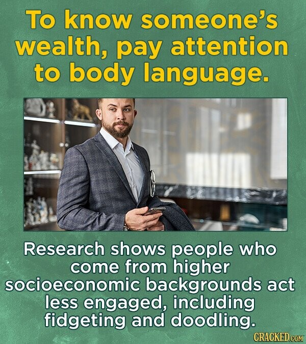 To know someone's wealth, pay attention to body language. Research shows people who come from higher socioeconomic backgrounds act less engaged, including fidgeting and doodling.