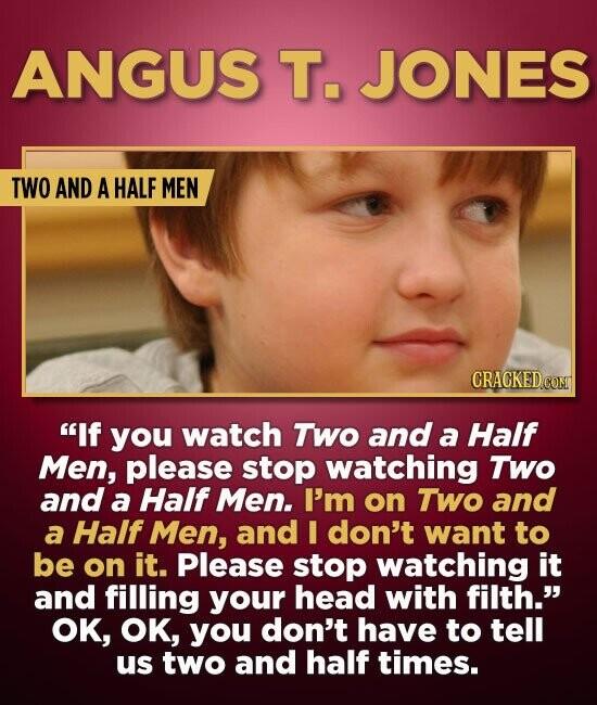 ANGUS T. JONES TWO AND A HALF MEN CRAGKEDCOM If you watch TWo and a Half Men, please stop watching TWO and a Half Men. I'm on TWo and a Half Men, and